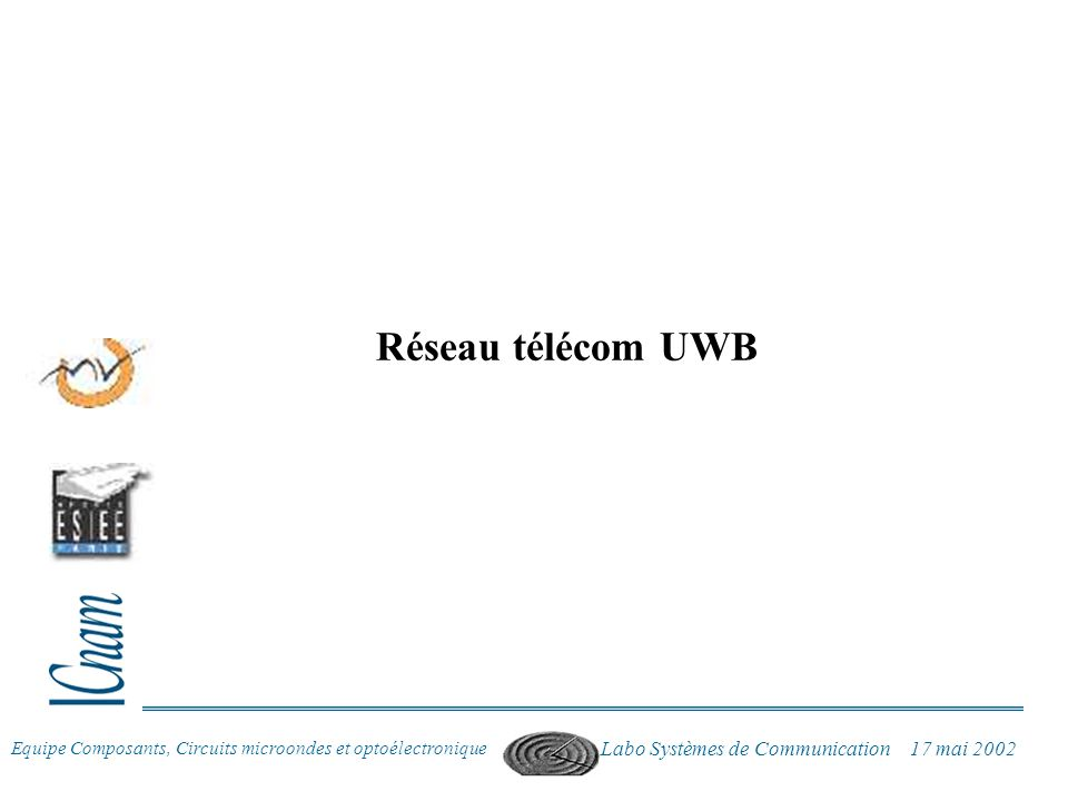 Equipe Composants, Circuits microondes et optoélectronique Labo Systèmes de Communication 17 mai 2002 Réseau télécom UWB
