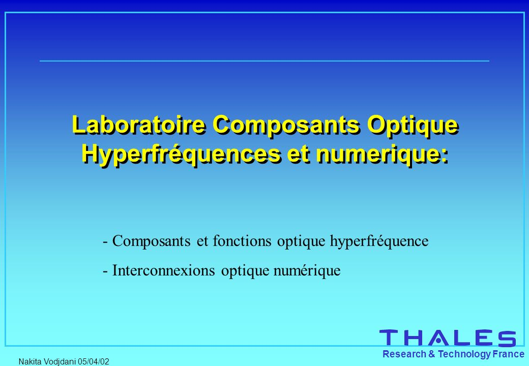 Nakita Vodjdani 05/04/02 Research & Technology France Photonic Microwave activities through THALES Thales Research & Technology (TRT): Research and development on dedicated optoelectronics components and modules for microwave photonic links & digital interconnects.