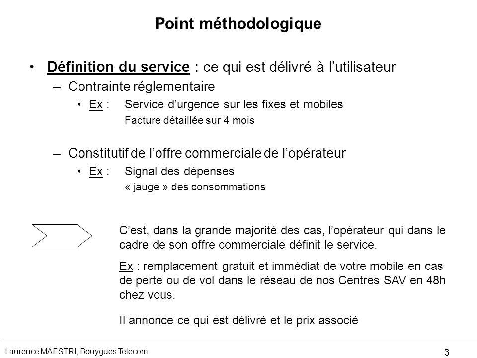 Laurence MAESTRI, Bouygues Telecom 3 Point méthodologique Définition du service : ce qui est délivré à lutilisateur –Contrainte réglementaire Ex :Serv