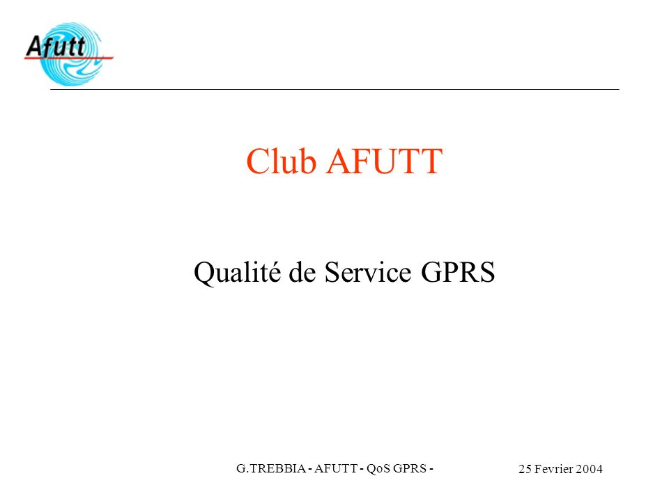 25 Fevrier 2004 G.TREBBIA - AFUTT - QoS GPRS - Services Vu de l Utilisateur : Voix Data Accès aux différents serveurs type Wap Navigation sur Internet Messagerie et échange de fichiers