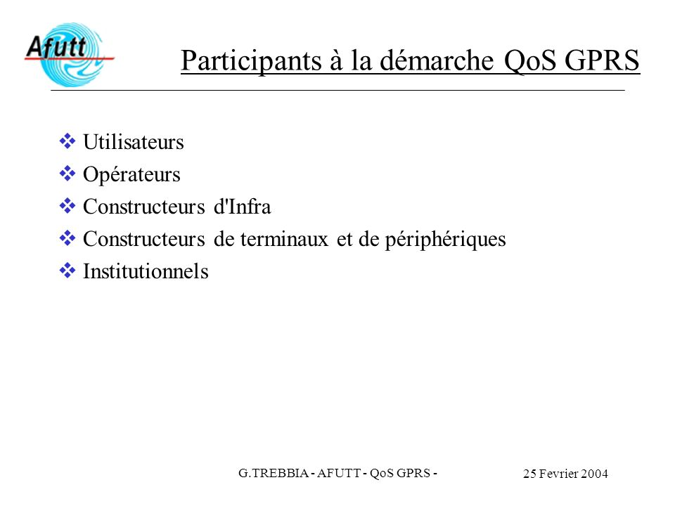25 Fevrier 2004 G.TREBBIA - AFUTT - QoS GPRS - Participants à la démarche QoS GPRS Utilisateurs Opérateurs Constructeurs d'Infra Constructeurs de term