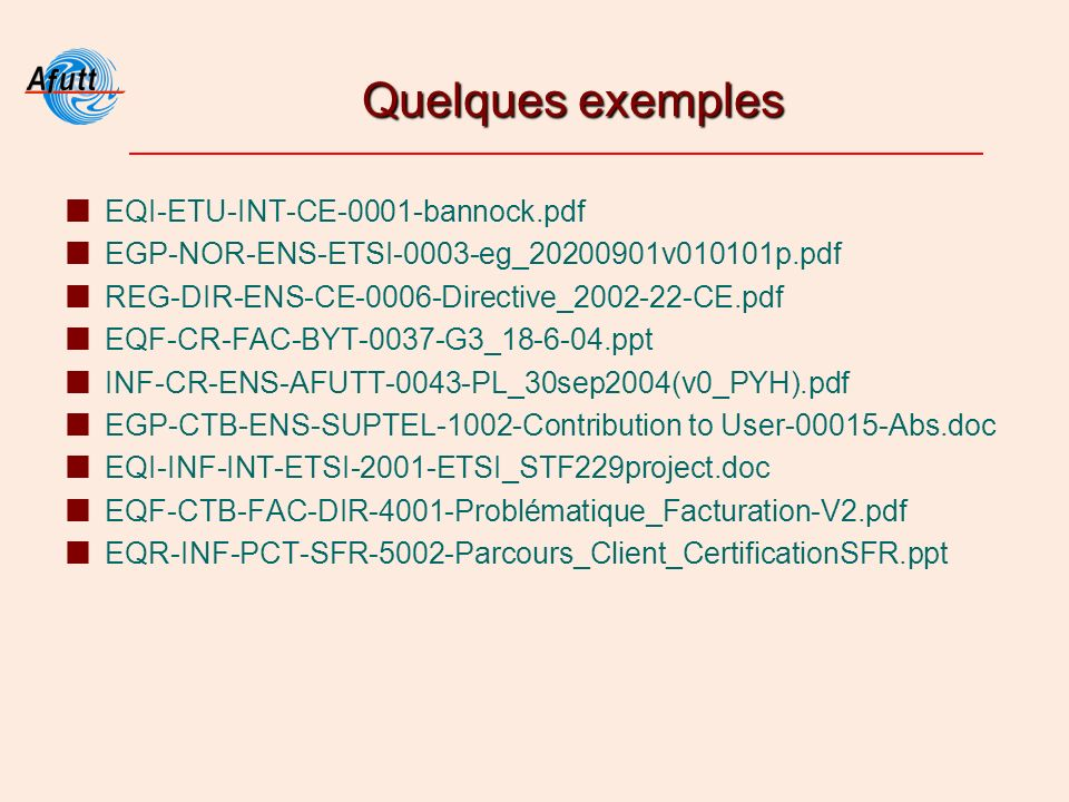 Quelques exemples EQI-ETU-INT-CE-0001-bannock.pdf EGP-NOR-ENS-ETSI-0003-eg_20200901v010101p.pdf REG-DIR-ENS-CE-0006-Directive_2002-22-CE.pdf EQF-CR-FAC-BYT-0037-G3_18-6-04.ppt INF-CR-ENS-AFUTT-0043-PL_30sep2004(v0_PYH).pdf EGP-CTB-ENS-SUPTEL-1002-Contribution to User-00015-Abs.doc EQI-INF-INT-ETSI-2001-ETSI_STF229project.doc EQF-CTB-FAC-DIR-4001-Problématique_Facturation-V2.pdf EQR-INF-PCT-SFR-5002-Parcours_Client_CertificationSFR.ppt
