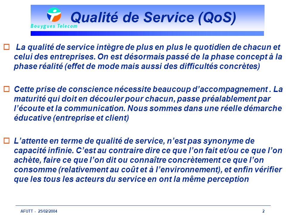 AFUTT - 25/02/20042 Qualité de Service (QoS) o La qualité de service intègre de plus en plus le quotidien de chacun et celui des entreprises. On est d