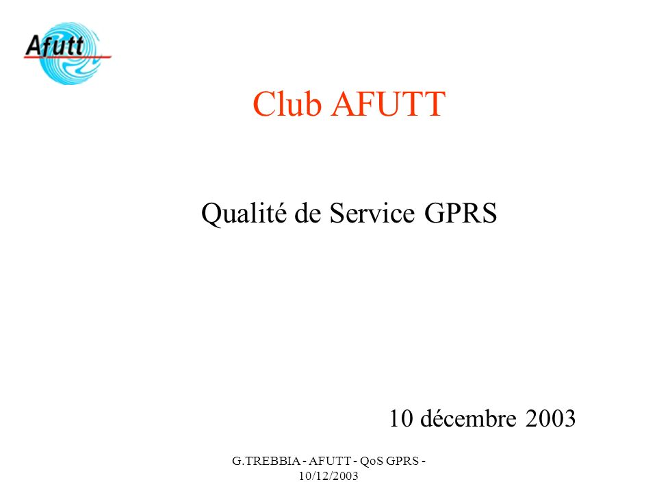 G.TREBBIA - AFUTT - QoS GPRS - 10/12/2003 Club AFUTT Qualité de Service GPRS 10 décembre 2003