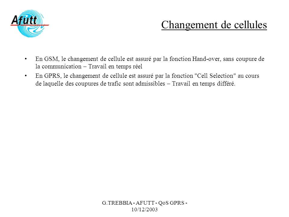 G.TREBBIA - AFUTT - QoS GPRS - 10/12/2003 Changement de cellules En GSM, le changement de cellule est assuré par la fonction Hand-over, sans coupure d