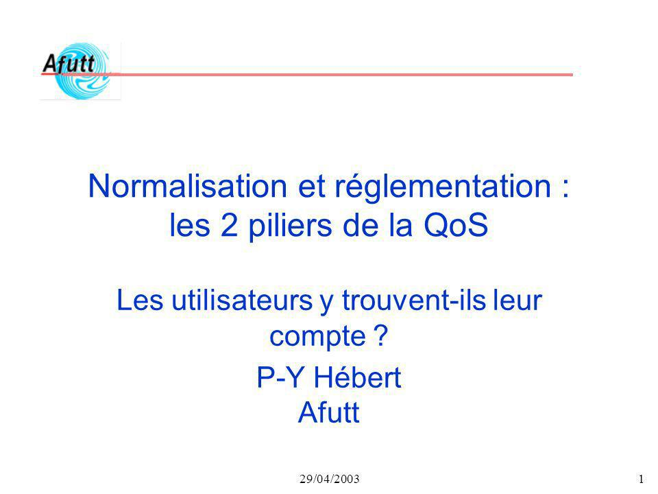 29/04/20031 Normalisation et réglementation : les 2 piliers de la QoS Les utilisateurs y trouvent-ils leur compte ? P-Y Hébert Afutt