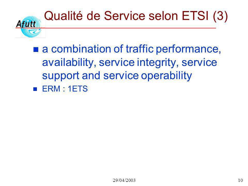 29/04/200310 Qualité de Service selon ETSI (3) n a combination of traffic performance, availability, service integrity, service support and service operability n ERM : 1ETS