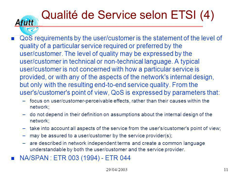 29/04/200311 Qualité de Service selon ETSI (4) n QoS requirements by the user/customer is the statement of the level of quality of a particular servic