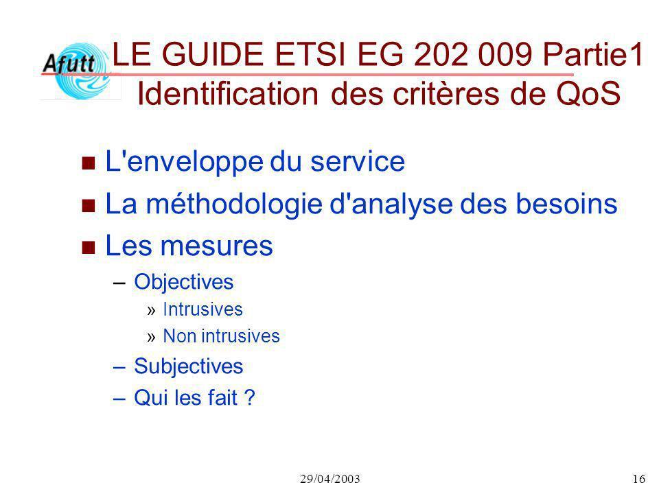 29/04/200316 LE GUIDE ETSI EG 202 009 Partie1 Identification des critères de QoS n L'enveloppe du service n La méthodologie d'analyse des besoins n Le