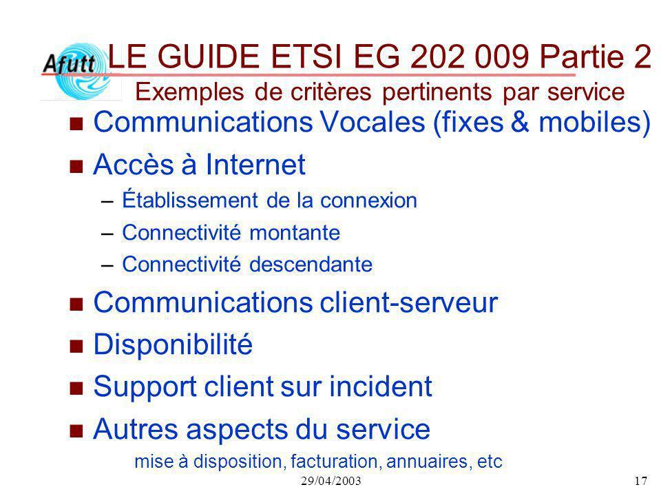 29/04/200317 LE GUIDE ETSI EG 202 009 Partie 2 Exemples de critères pertinents par service n Communications Vocales (fixes & mobiles) n Accès à Intern