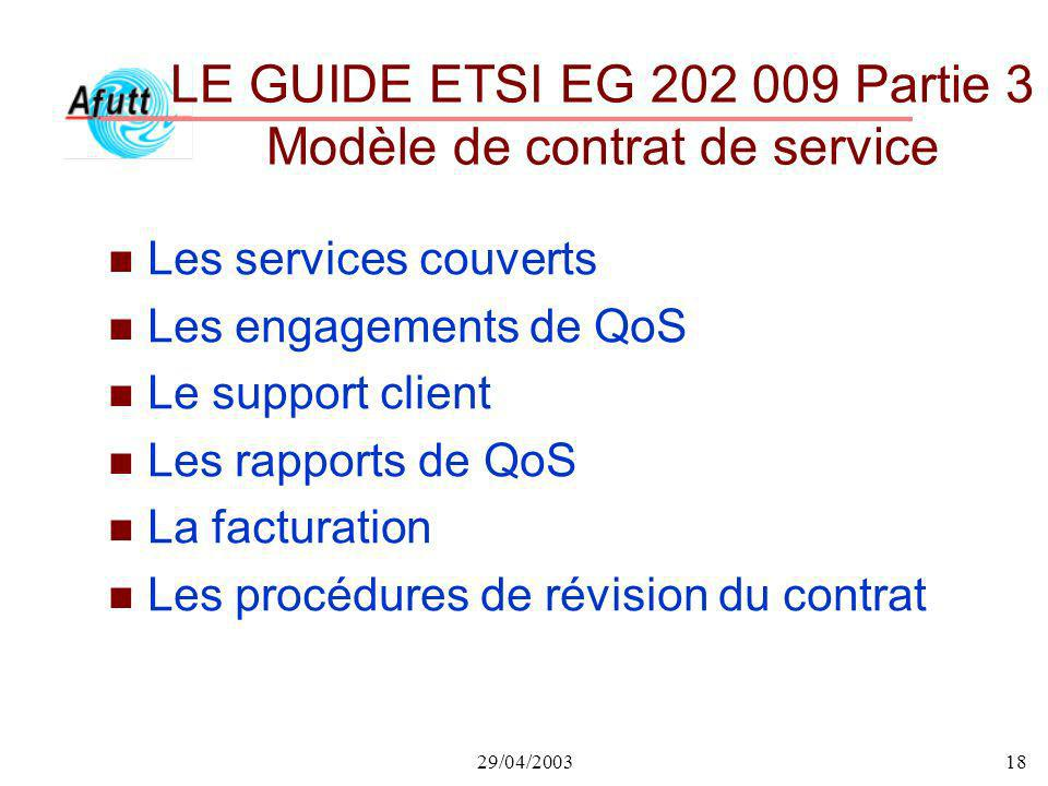29/04/200318 LE GUIDE ETSI EG 202 009 Partie 3 Modèle de contrat de service n Les services couverts n Les engagements de QoS n Le support client n Les