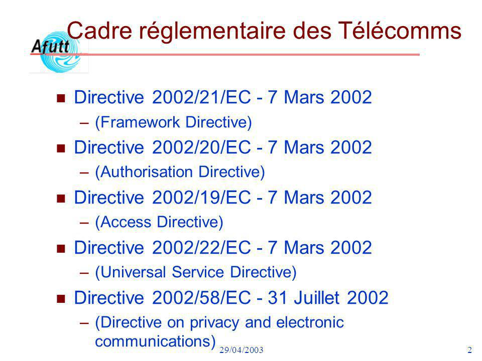 29/04/20033 Cadre réglementaire et Standards (1) n Directive 2002/21/EC - 7 Mars 2002 common regulatory framework for electronic communications networks and services (Framework Directive) –List of standards and/or specifications for electronic communications networks, services and associated facilities and services - 5/7/2002 –Partie A – Standards obligatoires »CH.