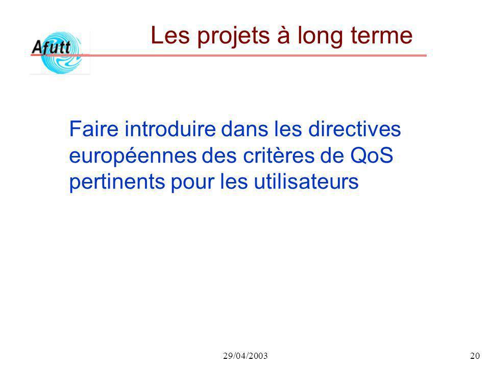 29/04/200320 Les projets à long terme Faire introduire dans les directives européennes des critères de QoS pertinents pour les utilisateurs