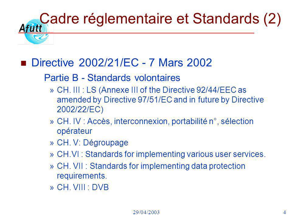 29/04/20034 Cadre réglementaire et Standards (2) n Directive 2002/21/EC - 7 Mars 2002 Partie B - Standards volontaires »CH. III : LS (Annexe III of th