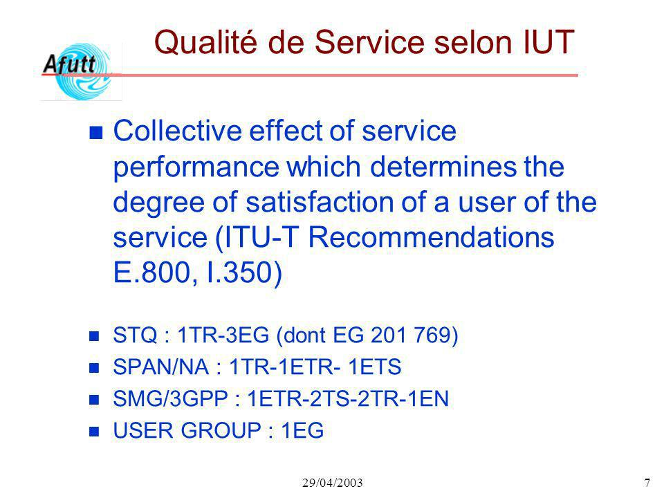 29/04/20037 Qualité de Service selon IUT n Collective effect of service performance which determines the degree of satisfaction of a user of the service (ITU-T Recommendations E.800, I.350) n STQ : 1TR-3EG (dont EG 201 769) n SPAN/NA : 1TR-1ETR- 1ETS n SMG/3GPP : 1ETR-2TS-2TR-1EN n USER GROUP : 1EG