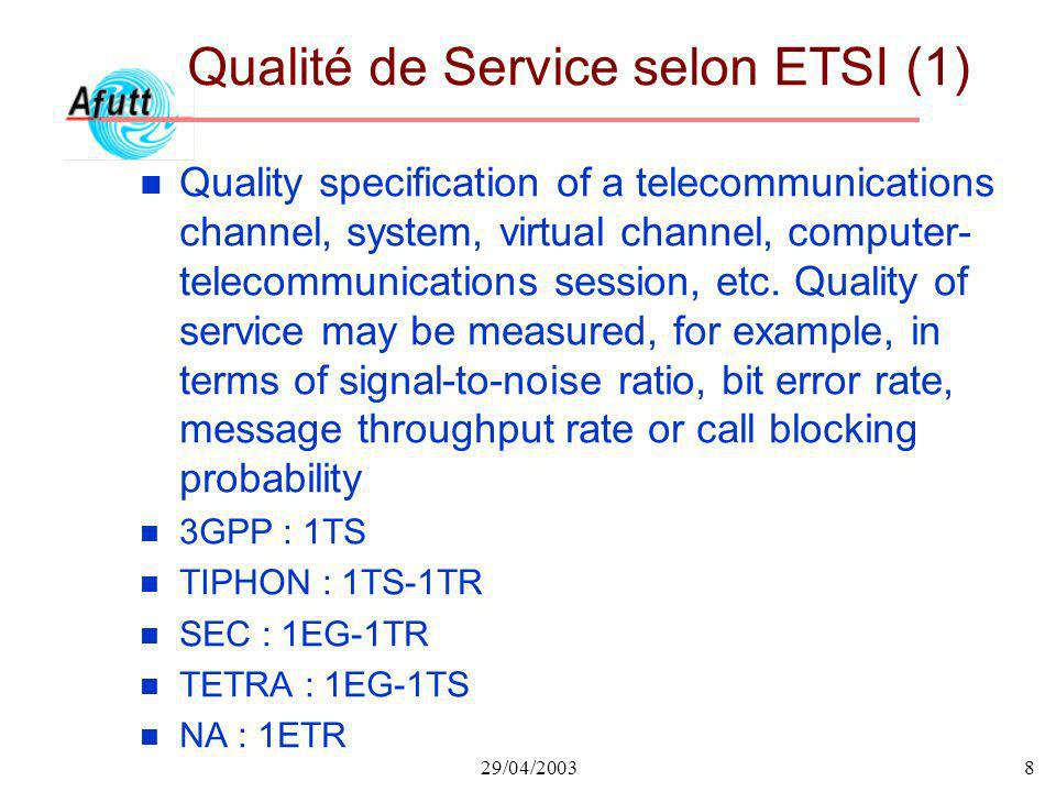 29/04/20038 Qualité de Service selon ETSI (1) n Quality specification of a telecommunications channel, system, virtual channel, computer- telecommunications session, etc.