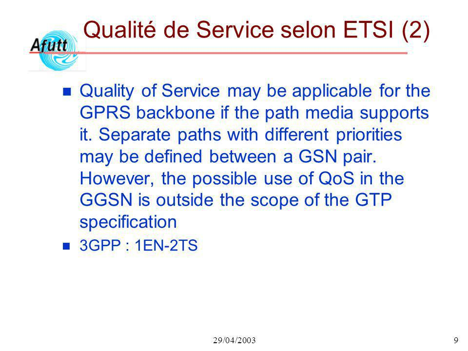 29/04/20039 Qualité de Service selon ETSI (2) n Quality of Service may be applicable for the GPRS backbone if the path media supports it. Separate pat