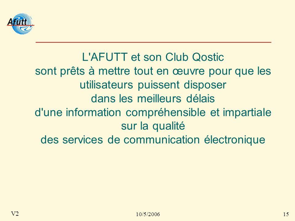 10/5/200615 V2 L AFUTT et son Club Qostic sont prêts à mettre tout en œuvre pour que les utilisateurs puissent disposer dans les meilleurs délais d une information compréhensible et impartiale sur la qualité des services de communication électronique
