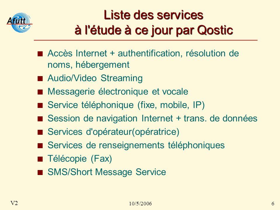 10/5/20066 V2 Liste des services à l étude à ce jour par Qostic Accès Internet + authentification, résolution de noms, hébergement Audio/Video Streaming Messagerie électronique et vocale Service téléphonique (fixe, mobile, IP) Session de navigation Internet + trans.