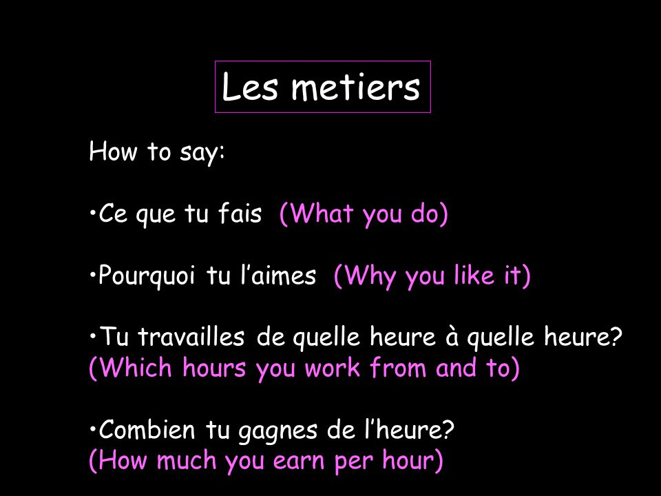 Some useful vocab: I work day shift I work night shift Its always different Je travaille les horaires de jour Je travaille les horaires de nuit Cest toujours différent