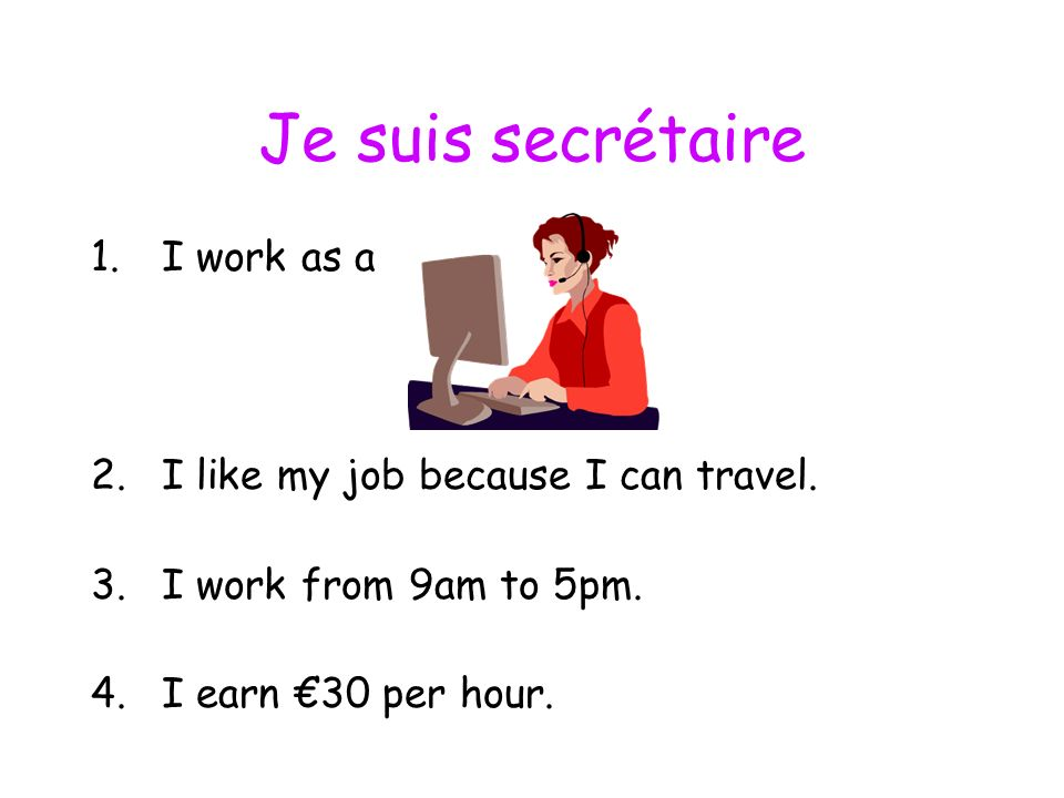 Je suis secrétaire 1.I work as a 2.I like my job because I can travel.