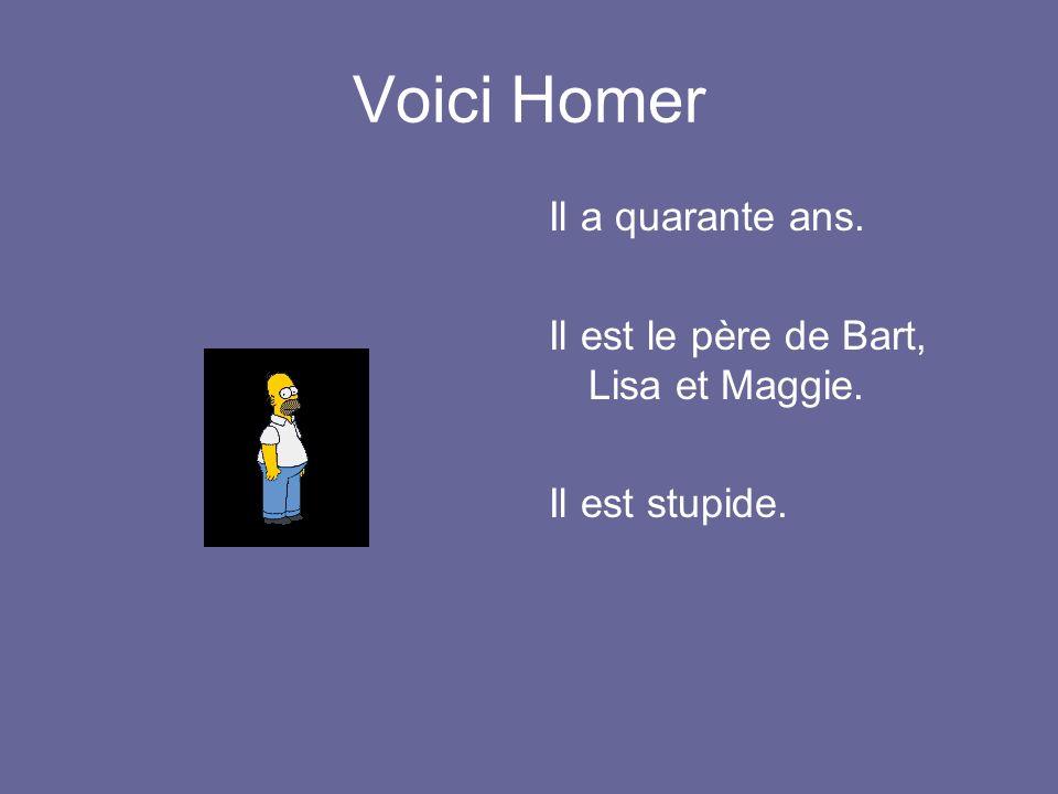 Voici Homer Il a quarante ans. Il est le père de Bart, Lisa et Maggie. Il est stupide.