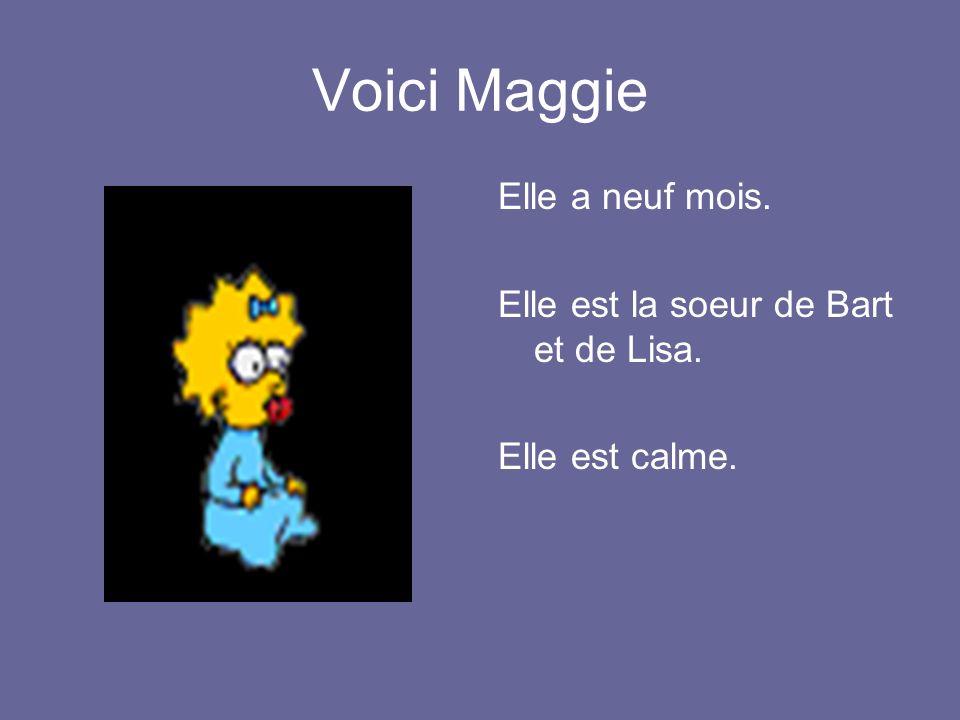 Voici Maggie Elle a neuf mois. Elle est la soeur de Bart et de Lisa. Elle est calme.