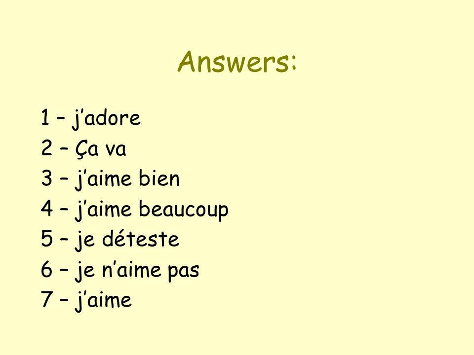 Answers: 1 – jadore 2 – Ça va 3 – jaime bien 4 – jaime beaucoup 5 – je déteste 6 – je naime pas 7 – jaime