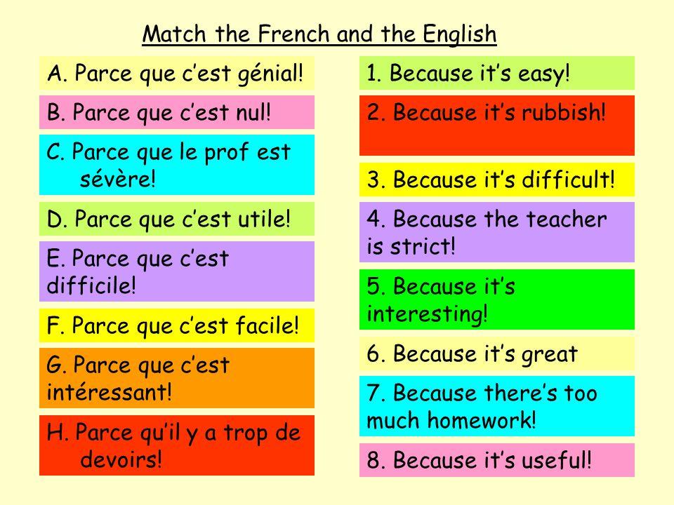 Match the French and the English A. Parce que cest génial! B. Parce que cest nul! C. Parce que le prof est sévère! D. Parce que cest utile! E. Parce q