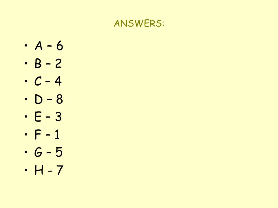 ANSWERS: A – 6 B – 2 C – 4 D – 8 E – 3 F – 1 G – 5 H - 7