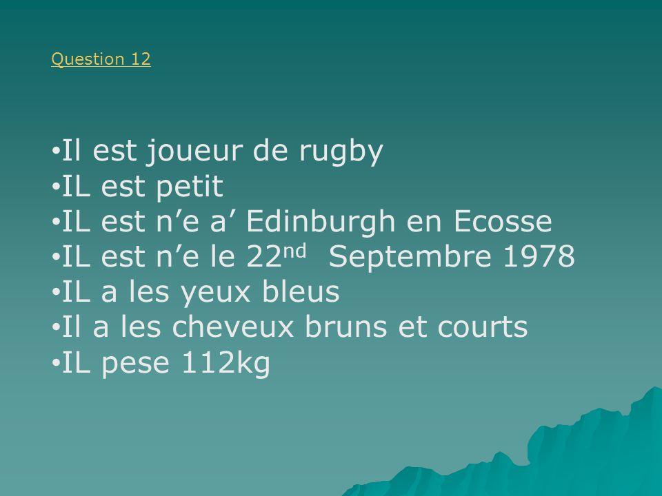 Question 12 Il est joueur de rugby IL est petit IL est ne a Edinburgh en Ecosse IL est ne le 22 nd Septembre 1978 IL a les yeux bleus Il a les cheveux