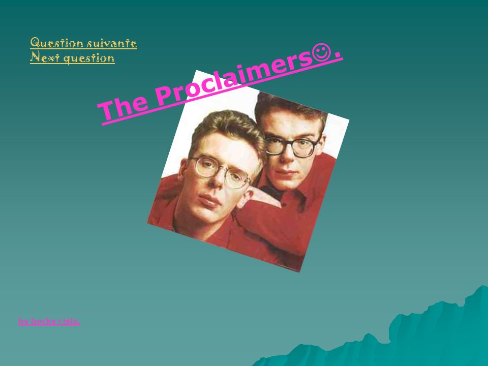 The Proclaimers. by becky+isla. Question suivante Next question