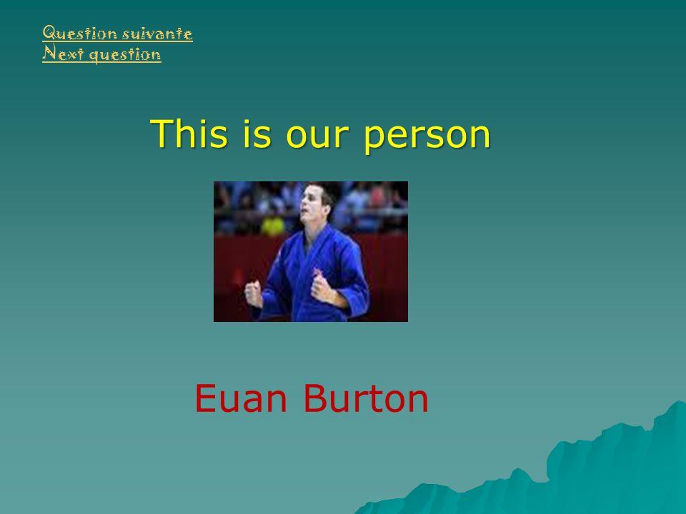 Question suivante Next question This is our person Euan Burton