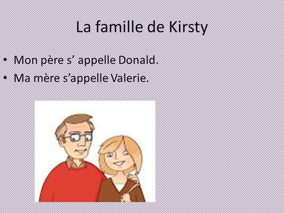 La famille de Kirsty Mon père s appelle Donald. Ma mère sappelle Valerie.