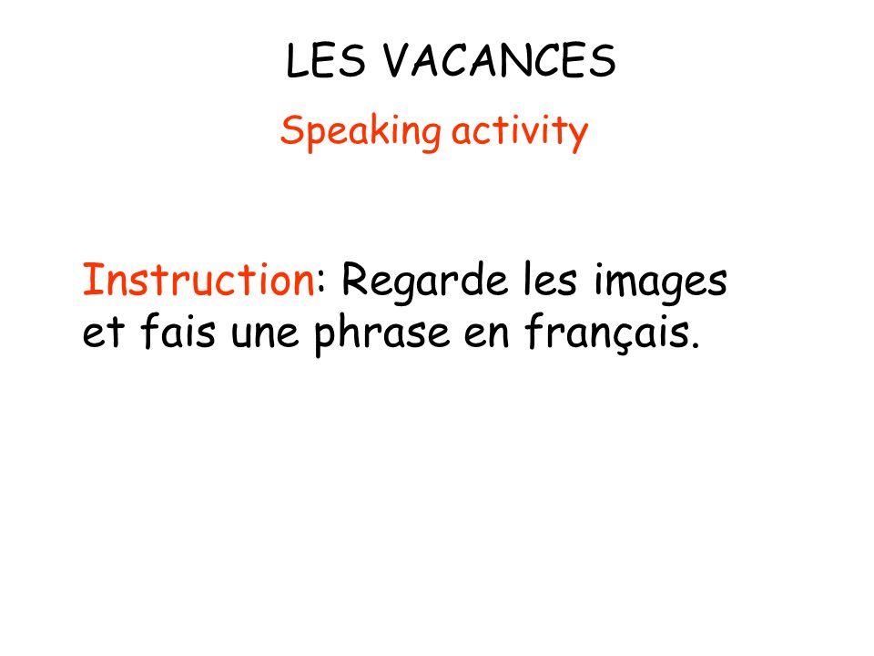 LES VACANCES Instruction: Regarde les images et fais une phrase en français. Speaking activity