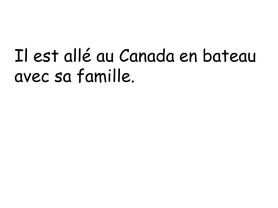 Il est allé au Canada en bateau avec sa famille.