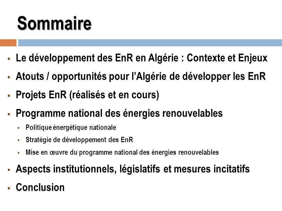Développement des EnR en Algérie Développement des EnR en Algérie (Contexte) Déplétion des ressources primaires et souci de leur préservation, Préoccupations sur la sécurité dapprovisionnement en énergie à long terme, Protection de lenvironnement, Nécessité de diversifier les sources de production de lélectricité, Les avancées considérables dans le domaine des technologies EnR qui les rendent compétitives, Labondance de la ressource énergétique dorigine renouvelable, notamment le solaire
