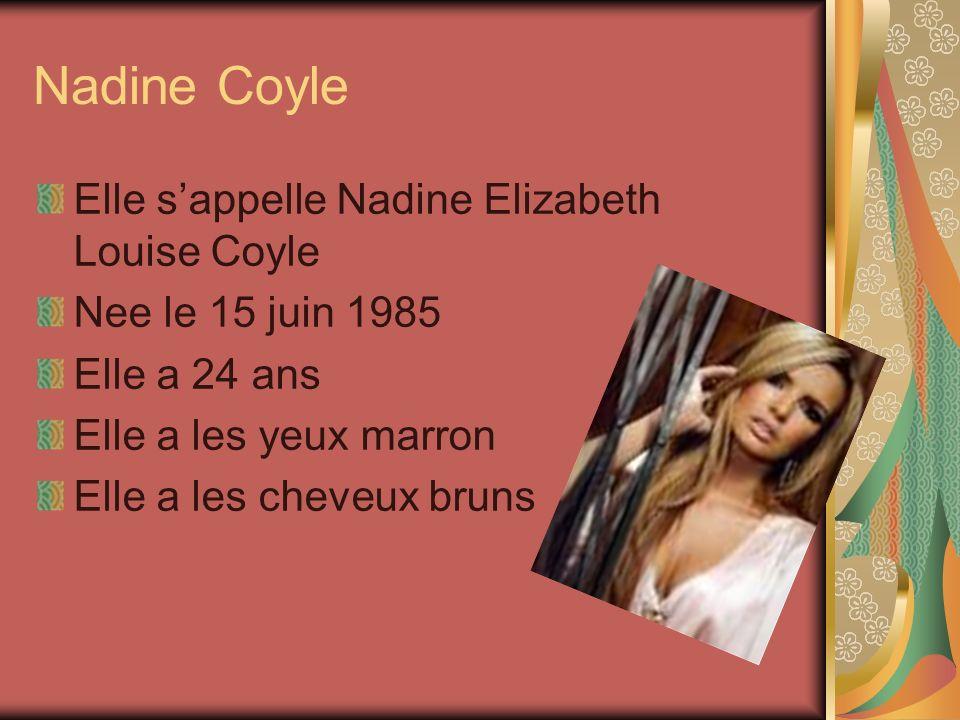 Nadine Coyle Elle sappelle Nadine Elizabeth Louise Coyle Nee le 15 juin 1985 Elle a 24 ans Elle a les yeux marron Elle a les cheveux bruns