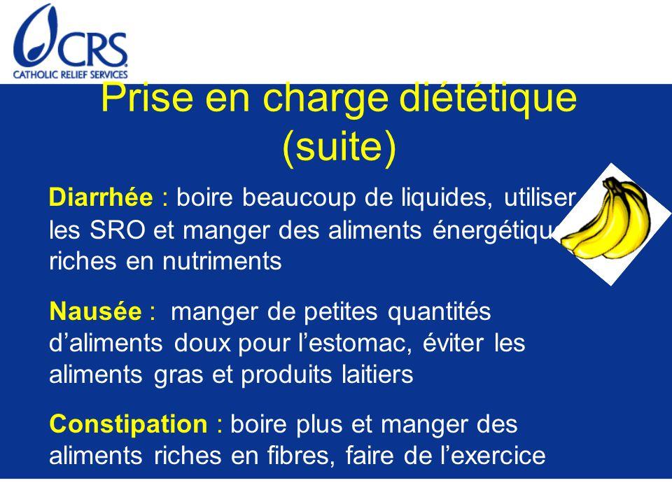 Prise en charge diététique (suite) Diarrhée : boire beaucoup de liquides, utiliser les SRO et manger des aliments énergétiques et riches en nutriments