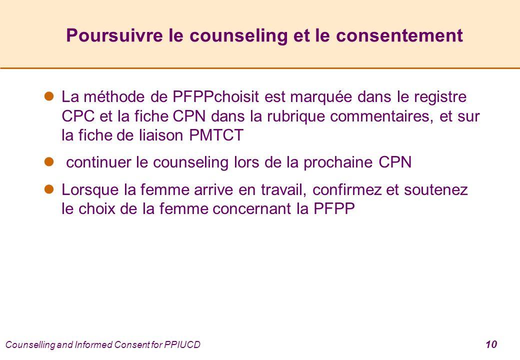 Poursuivre le counseling et le consentement La méthode de PFPPchoisit est marquée dans le registre CPC et la fiche CPN dans la rubrique commentaires, et sur la fiche de liaison PMTCT continuer le counseling lors de la prochaine CPN Lorsque la femme arrive en travail, confirmez et soutenez le choix de la femme concernant la PFPP Counselling and Informed Consent for PPIUCD 10
