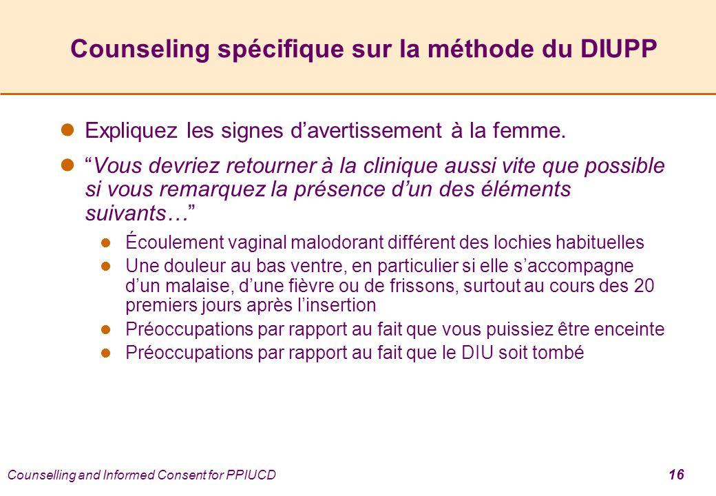 Counselling and Informed Consent for PPIUCD 16 Counseling spécifique sur la méthode du DIUPP Expliquez les signes davertissement à la femme. Vous devr