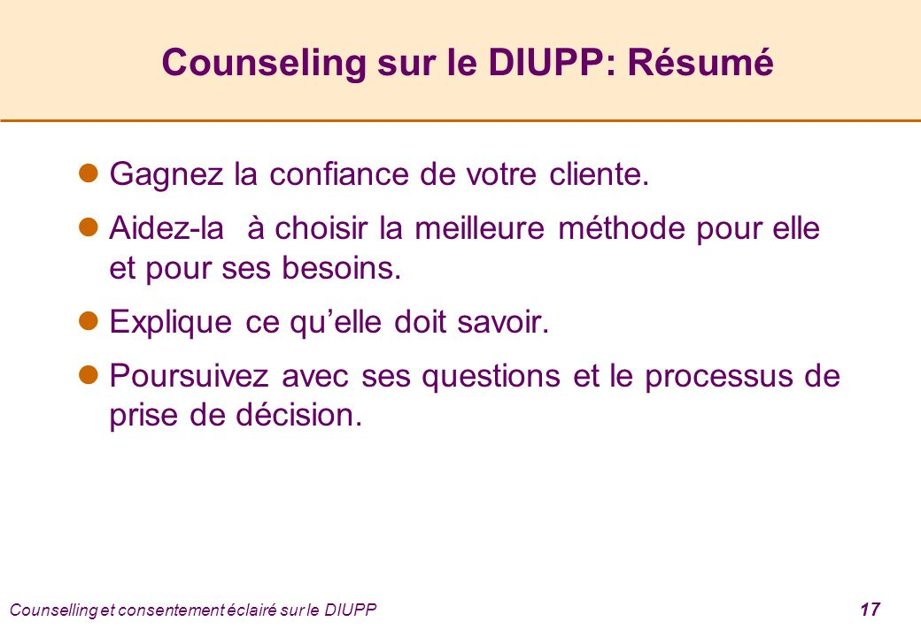 Counselling et consentement éclairé sur le DIUPP 17 Counseling sur le DIUPP: Résumé Gagnez la confiance de votre cliente. Aidez-la à choisir la meille