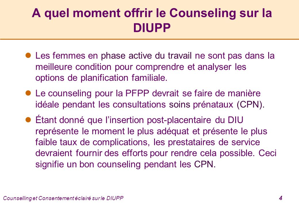 Counselling et Consentement éclairé sur le DIUPP 4 A quel moment offrir le Counseling sur la DIUPP Les femmes en phase active du travail ne sont pas dans la meilleure condition pour comprendre et analyser les options de planification familiale.