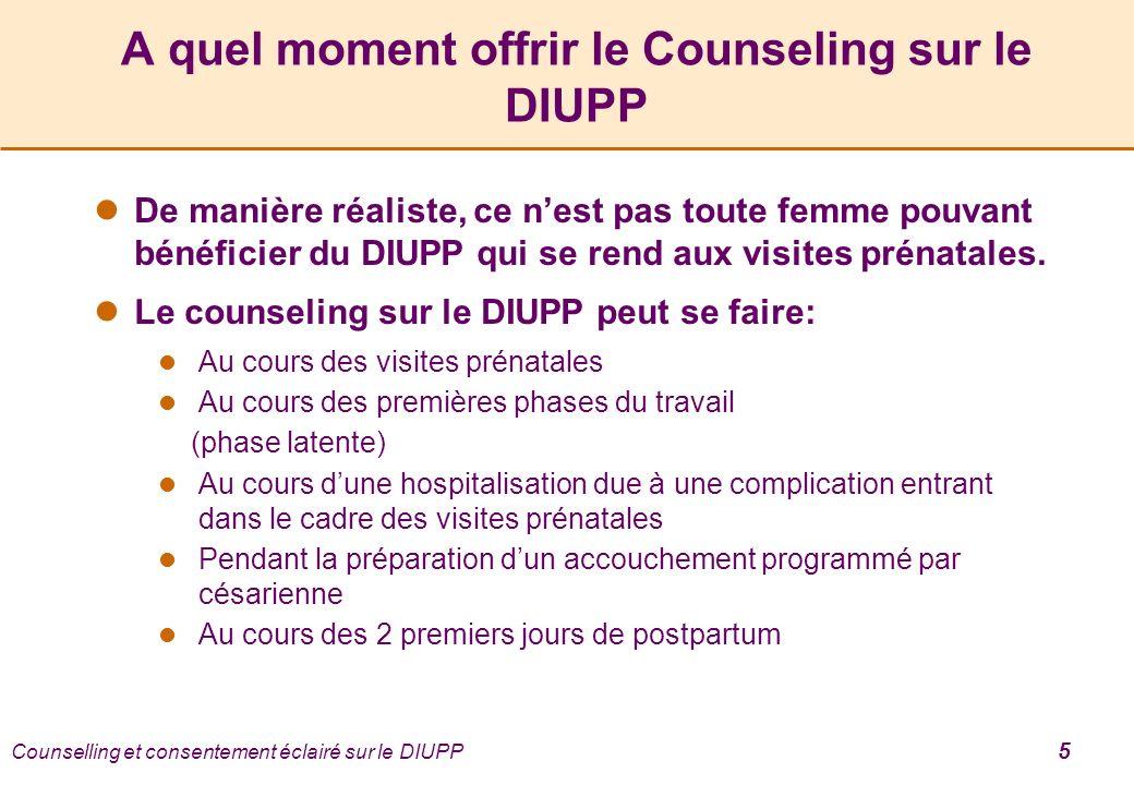 Counselling et consentement éclairé sur le DIUPP 5 A quel moment offrir le Counseling sur le DIUPP De manière réaliste, ce nest pas toute femme pouvant bénéficier du DIUPP qui se rend aux visites prénatales.