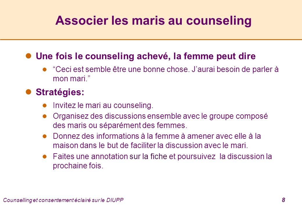 Counselling et consentement éclairé sur le DIUPP 8 Associer les maris au counseling Une fois le counseling achevé, la femme peut dire Ceci est semble