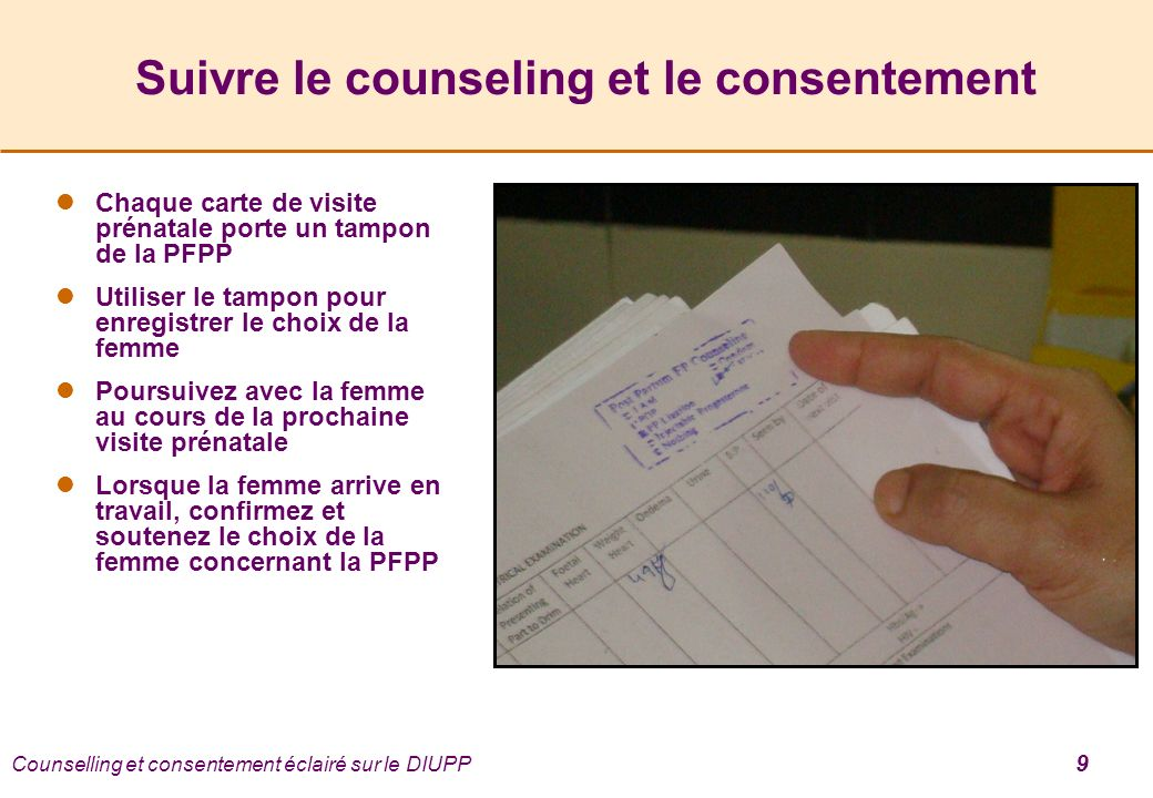 Counselling et consentement éclairé sur le DIUPP 9 Suivre le counseling et le consentement Chaque carte de visite prénatale porte un tampon de la PFPP Utiliser le tampon pour enregistrer le choix de la femme Poursuivez avec la femme au cours de la prochaine visite prénatale Lorsque la femme arrive en travail, confirmez et soutenez le choix de la femme concernant la PFPP