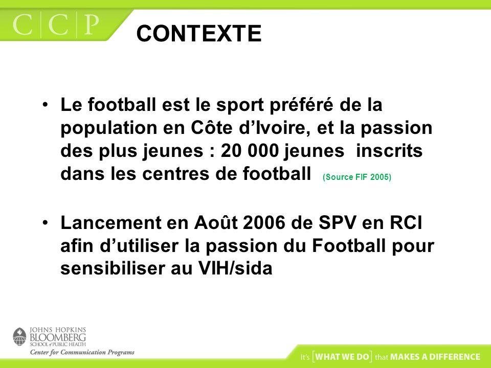 CONTEXTE Le football est le sport préféré de la population en Côte dIvoire, et la passion des plus jeunes : 20 000 jeunes inscrits dans les centres de football (Source FIF 2005) Lancement en Août 2006 de SPV en RCI afin dutiliser la passion du Football pour sensibiliser au VIH/sida