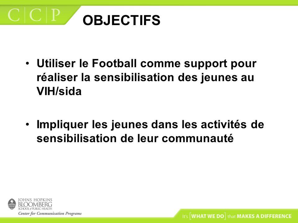 OBJECTIFS Utiliser le Football comme support pour réaliser la sensibilisation des jeunes au VIH/sida Impliquer les jeunes dans les activités de sensibilisation de leur communauté
