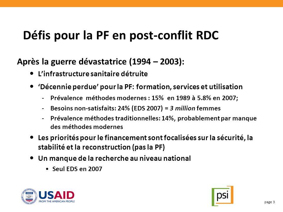 Défis pour la PF en post-conflit RDC Après la guerre dévastatrice (1994 – 2003): Linfrastructure sanitaire détruite Décennie perdue pour la PF: formation, services et utilisation -Prévalence méthodes modernes : 15% en 1989 à 5.8% en 2007; -Besoins non-satisfaits: 24% (EDS 2007) = 3 million femmes -Prévalence méthodes traditionnelles: 14%, probablement par manque des méthodes modernes Les priorités pour le financement sont focalisées sur la sécurité, la stabilité et la reconstruction (pas la PF) Un manque de la recherche au niveau national Seul EDS en 2007 page 3