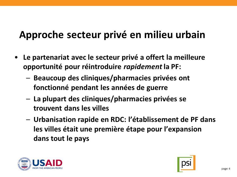 Approche secteur privé en milieu urbain Le partenariat avec le secteur privé a offert la meilleure opportunité pour réintroduire rapidement la PF: –Beaucoup des cliniques/pharmacies privées ont fonctionné pendant les années de guerre –La plupart des cliniques/pharmacies privées se trouvent dans les villes –Urbanisation rapide en RDC: létablissement de PF dans les villes était une première étape pour lexpansion dans tout le pays page 4
